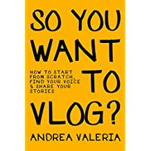 So You Want to Vlog?: How to start from scratch, find your voice & share your stories