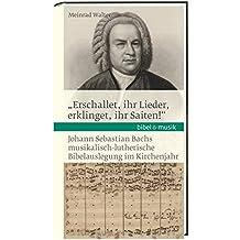 """""""Erschallet, ihr Lieder, erklinget, ihr Saiten!"""": Johann Sebastian Bachs musikalisch-lutherische Bibelauslegung im Kirchenjahr Bibel & Musik (Bibel und Musik)"""