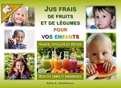 Jus frais de fruits et de légumes pour vos enfants: Santé, Vitalité et Détox, Recettes saines et savoureuses par Alina A. Dumitrescu