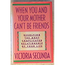 When You and Your Mother Can't Be Friends: Resolving the Most Complicated Relationship of Your Life by Victoria Secunda (1990-04-01)