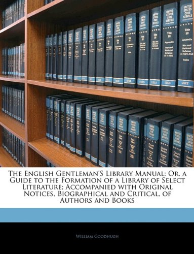 The English Gentleman's Library Manual: Or, a Guide to the Formation of a Library of Select Literature; Accompanied with Original Notices, Biographical and Critical, of Authors and Books