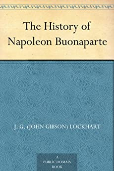 The History of Napoleon Buonaparte by [Lockhart, John Gibson]