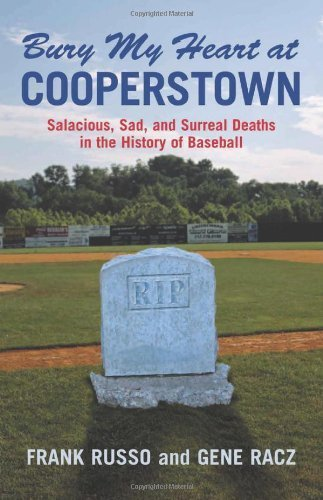 Bury My Heart at Cooperstown: Salacious, Sad, And Surreal Deaths in the History of Baseball by Russo, Frank, Racz, Gene (2006) Paperback