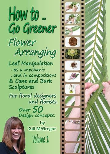 L How to.. Go Greener Flower Arranging: Leaf Manipulation & Bark and Cone Structures: How to.. Go Greener Flower Arranging: Leaf Manipulation & Bark and Cone Structures - Volume 1 1