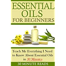 Essential Oils for Beginners: Teach Me Everything I Need To Know About Essential Oils in 30 Minutes (Essential Oils - Lavender - Coconut Oil - Weight Loss - Peppermint Oil) (English Edition)