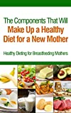 The Components That Will Make Up a Healthy Diet for a New Mother: Healthy Dieting for Breastfeeding Mothers