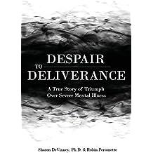 Despair to Deliverance: A True Story of Triumph Over Severe Mental Illness