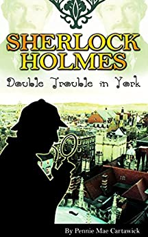 SHERLOCK HOLMES: Double Trouble in York (The 19th crime mystery in this Sherlock Holmes series. Travel to York in England, where an assassin awaits for Watson.) by [Cartawick, Pennie Mae, Pennie Mae, Cartawick]
