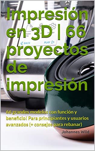Impresión en 3D | 66 proyectos de impresión: 66 grandes modelos ...