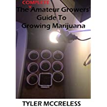 The COMPLETE Amateur Growers' Guide to Growing Marijuana (English Edition)