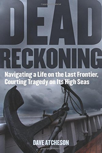 Dead Reckoning: Navigating a Life on the Last Frontier, Courting Tragedy on Its High Seas by Dave Atcheson (2014-07-01)