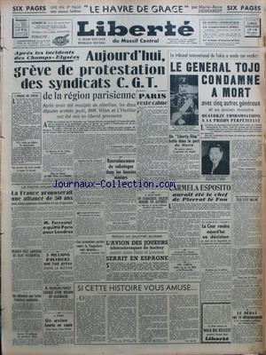 LIBERTE du 13/11/1948 - LE HAVRE DE GRACE PAR MARIE-ANNE DESMAREST - APRES LES INCIDENTS DES CHAMPS-ELYSEES - AUJOURDÔÇÖHUI GREVE DE PROTESTATION DES SYNDICATS C G T DE LA REGION PARISIENNE - APRES AVOIR ETE INCULPES DE REBELLION LES DEUX DEPUTES ARRETES JEUDI MM VILLON ET LÔÇÖHUILLIER ONT ETE MIS EN LIBERTE PROVISOIRE - LÔÇÖORDRE DE GREVE - LE PACTE ATLANTIQUE - LA FRANCE PROPOSERAIT UNE ALLIANCE DE 50 ANS AVEC ACTION COMMUNE IMMEDIATE EN CAS DÔÇÖAGRESSION - FRANCO VEUT ADHERER AU BLOC OCCIDEN