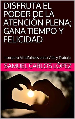 DISFRUTA EL PODER  DE LA ATENCIÓN PLENA; GANA TIEMPO Y FELICIDAD: Incorpora Mindfulness en tu Vida y Trabajo (Mindfulness y Desarrollo Personal nº 1)