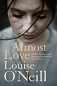Almost Love: the addictive story of obsessive love from the bestselling author of Asking for It by [O'Neill, Louise]