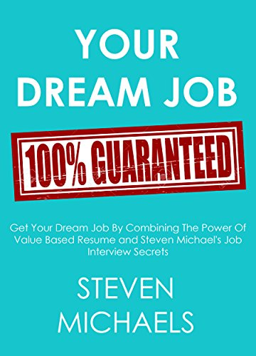 YOUR DREAM JOB GUARANTEED  (2 in 1 bundle): Get Your Dream Job By Combining The Power Of Value Based Resume and Steven Michael's Job Interview Secrets