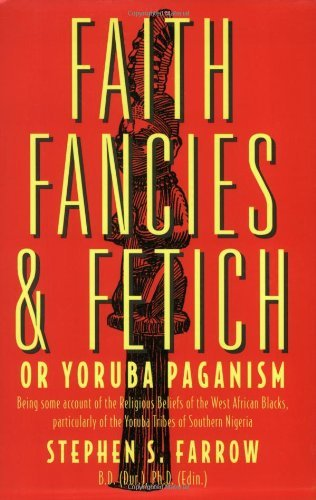 Faith, Fancies and Fetich or Yoruba Paganism: Being Some Account of the Religious Beliefs of the West African Negroes, Particularly of the Yoruba Tribe by Stephen S. Farrow (1996-11-30)