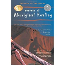 Journey to the Heart Secrets of Aboriginal Healing: The True Story of a Quadriplegic Scientist's Healing Journey with a Remote Australian Tribe