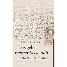 Das gehet meiner Seele nah – Bachs Matthäuspassion: Gedanken und Erfahrungen eines Dirigenten