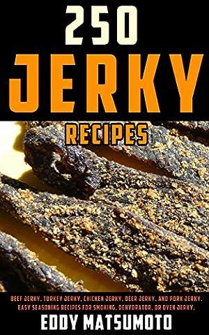 250 Jerky Recipes: Beef Jerky, Turkey Jerky, Chicken Jerky, Deer Jerky, and Pork Jerky. Easy Seasoning Recipes for Smoking, Dehydrator, or Oven Jerky