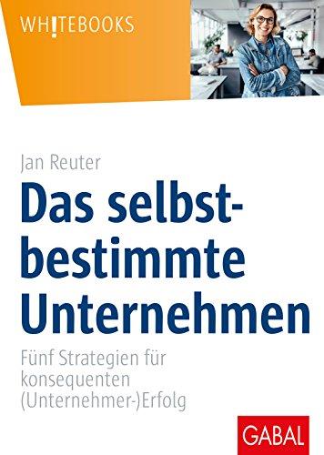 Das selbstbestimmte Unternehmen: Fünf Strategien für konsequenten (Unternehmer-)Erfolg (Whitebooks)