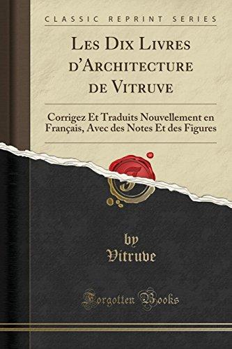 Les Dix Livres d'Architecture de Vitruve: Corrigez Et Traduits Nouvellement En Français, Avec Des Notes Et Des Figures (Classic Reprint) par  Vitruve Vitruve