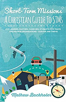 Short-Term Missions, A Christian Guide to STMs, for Leaders, Pastors, Churches, Students, STM Teams and Mission Organizations: Survive and Thrive! by [Backholer, Mathew]