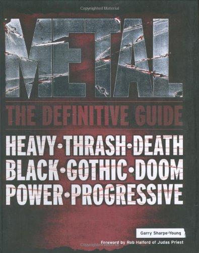 Metal: The Definitive Guide. Heavy. Thrash. Death. Black. Gothic. Doom. Power. Progressive