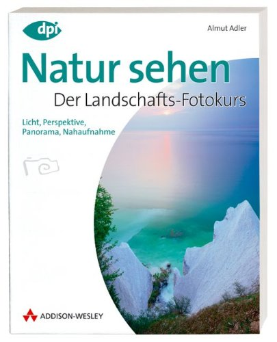 Natur sehen - Der Landschaftsfotokurs - Einstieg in die digitale Spiegelreflexfotografie: Licht, Perspektive, Panorama, Nahaufnahme (DPI Fotografie)