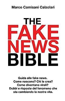 The Fake News Bible: Guida alle fake news. Come nascono? Chi le crea? Come diventano virali? Dubbi e risposte sul fenomeno che sta cambiando la nostra vita. di [Camisani Calzolari, Marco]