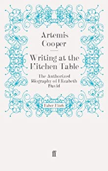 Writing at the Kitchen Table: The Authorized Biography of Elizabeth David by [Cooper, Artemis]
