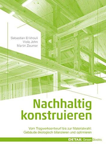 Nachhaltig konstruieren: Vom Tragwerksentwurf bis zur Materialwahl - Gebäude ökologisch bilanzieren und optimieren (DETAIL Green Books)
