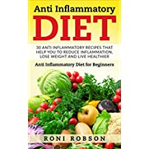 Anti Inflammatory Diet: 30 Anti Inflammatory Recipes That Help You to Reduce Inflammation, Lose Weight and Live Healthier: Anti Inflammatory Diet for Beginners ... Anti Inflammatory Recipes) (English Edition)
