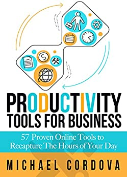 Productivity Tools for Business: 57 Proven Online Tools to Recapture the Hours of Your Day (English Edition) von [Cordova, Michael]