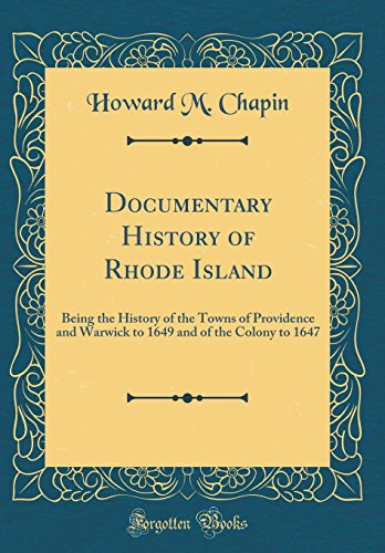 Documentary History of Rhode Island: Being the History of the Towns of Providence and Warwick to 1649 and of the Colony to 1647 (Classic Reprint)