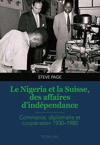 Le Nigeria Et La Suisse, Des Affaires D'indépendance: Commerce, Diplomatie Et Coopération 1930–1980 par Steve Page