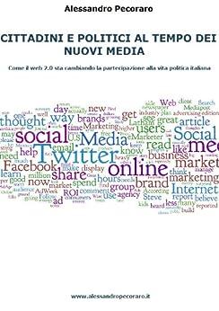 Cittadini e politici al tempo dei nuovi media. Come il web 2.0 sta cambiando la partecipazione alla vita politica italiana di [Pecoraro, Alessandro]
