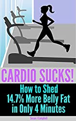 Cardio Sucks! How to Lose 14.7% More Belly Fat in Only 4 Minutes - Plus 27, 4-Minute Fat Burning Workouts to Burn Belly Fat & Lose Weight Fast: fat burning, ... weight, quick workouts (English Edition)