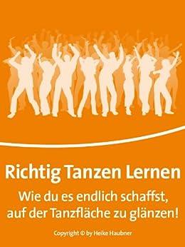 Richtig Tanzen Lernen - Wie Du es endlich schaffst, auf der Tanzfläche zu glänzen von [Haubner, Heike]