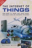 Internet of Things The: How Smart TVs Sm: How Smart TVs, Smart Cars, Smart Homes, and Smart Cities Are Changing the World
