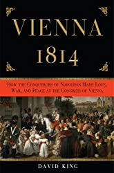 Vienna, 1814: How the Conquerors of Napoleon Made Love, War, and Peace at the Congress of Vienna by David King (2008-03-11)