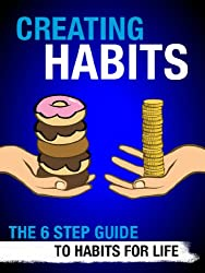 Self Improvement Book: Creating Habits: The 6 Step Guide to Habits for Life (Positive Thinking, Time Management, Procrastination Habits for Success Book 1)