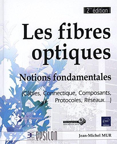 Les fibres optiques - Notions fondamentales (Câbles, Connectique, Composants, Protocoles, Réseaux.) - 2ième édition par Jean-Michel MUR