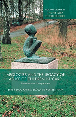 Apologies and the Legacy of Abuse of Children in 'Care': International Perspectives (Palgrave Studies in the History of Childhood) (O Canada Ihre Geschichte)