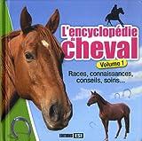 L'encyclopédie du cheval : Volume 1, Races, connaissances, conseils, soins...