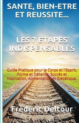 Santé, Bien-être et réussite? Les 7 étapes Indispensables: Guide Pratique pour le Corps et l'Esprit, Forme et Détente, Succès et Motivation, Alimentation et Diététique.