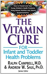 The Vitamin Cure for Infant and Toddler Health Problems: Prevent and Treat Young Children's Health Problems Using Nutrition and Vitamin Supplementation
