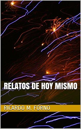 Relatos de Hoy Mismo (El Arte del Relato nº 1) por Ricardo M. Forno