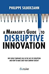 A Manager's Guide to Disruptive Innovation: Why Great Companies Fail in the Face of Disruption and How to Make Sure Your Company Doesn't