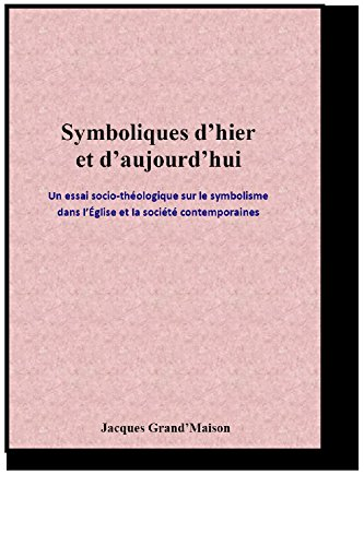 Symboliques dhier et daujourdhui: Un essai socio-thologique sur le symbolisme dans lglise et la socit contemporaines