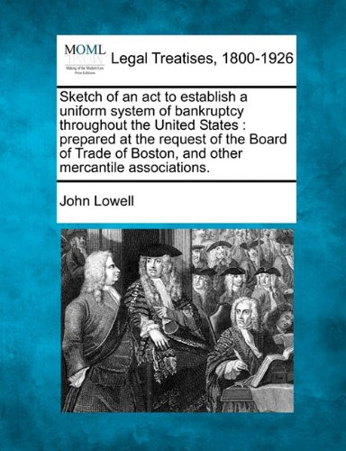 Sketch of an act to establish a uniform system of bankruptcy throughout the United States: prepared at the request of the Board of Trade of Boston, and other mercantile associations.